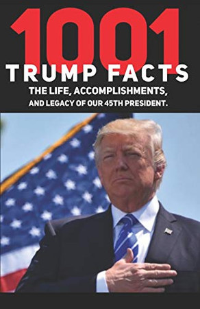 1001 Donald Trump Facts: The Life, Accomplishments, and Legacy of our 45th President