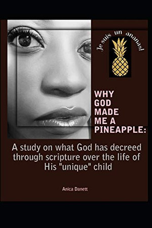 WHY GOD MADE ME A PINEAPPLE:: A study on what God has decreed through creation and scripture over the life of His 'unique' child.