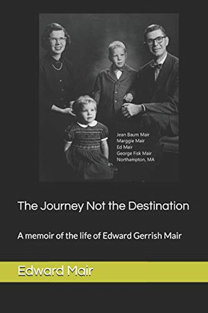 The Journey Not the Destination: A memoir of the life of Edward Gerrish Mair