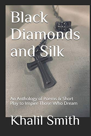 Black Diamonds and Silk: An Anthology of Poems & Short Play to Inspire Those Who Dream