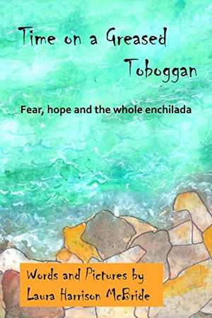 Time on a Greased Toboggan: Fear, hope and the whole enchilada (Poetry by Laura Harrison McBride)