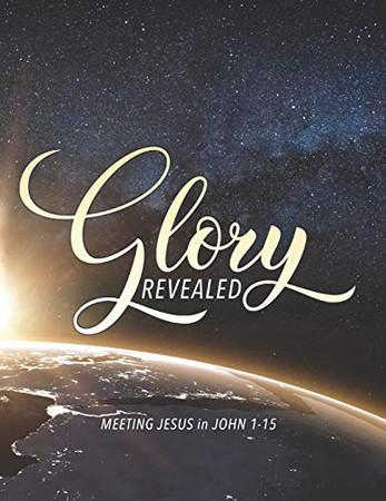 Glory Revealed: MEETING JESUS in JOHN 1 - 15