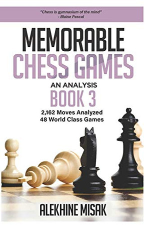 Memorable Chess Games: Book 3 - An Analysis | 2,162 Moves Analyzed | 48 World Class Games | Chess for Beginners Intermediate & Experts |World ... Masters History Matches (Chess Analysis)