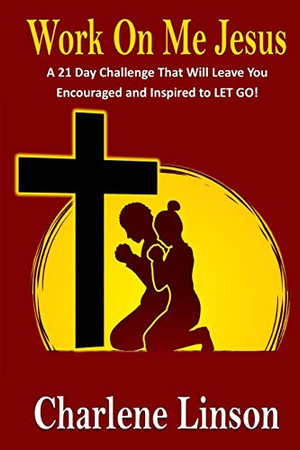 Work on Me Jesus: A 21 Day Challenge That Will Leave You Encouraged and Inspired to LET GO!