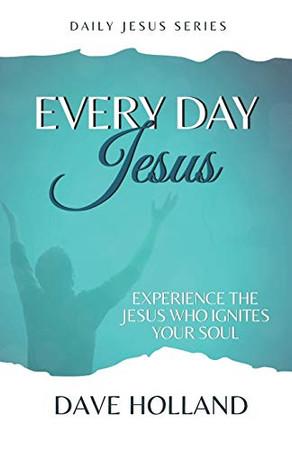Every Day Jesus: Experiencing the Jesus Who Ignites Your Soul (Daily Jesus)