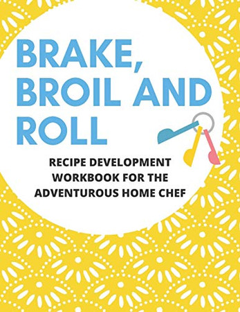Bake, Broil and Roll Recipe Development Workbook for the Adventurous Home Chef: Plan, Create and Experiment with New Dishes in Your Own Kitchen | Worksheet Recipe Tracker