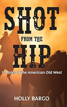 Shot from the Hip: 12 Tales of the American Old West