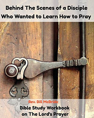 Behind the Scenes of a Disciple Who Wanted To Learn How To Pray: Bible Study Workbook on The Lord's Prayer (Christian Guided Workbooks)