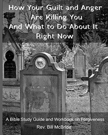 How Your Guilt and Anger Are Killing You And what to Do About It Right Now: A Bible Study Guide and Workbook on Forgiveness (Christian Guided Workbooks)