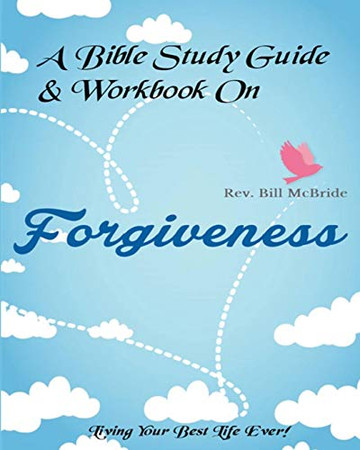 A Bible Study Guide & Workbook On Forgiveness: Living Your Best Life Ever (Christian Guided Workbooks)