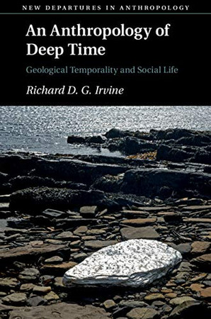 An Anthropology of Deep Time: Geological Temporality and Social Life (New Departures in Anthropology) - 9781108792226