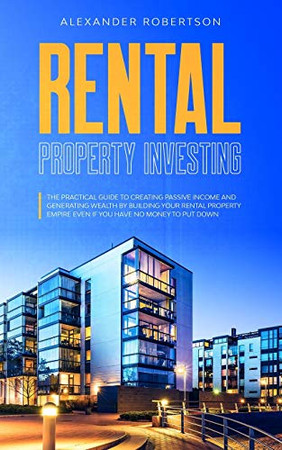 Rental Property Investing: The Practical Guide To Creating Passive Income And Generating Wealth By Building Your Rental Property Empire Even If You Have No Money To Put Down