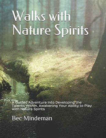 Walks with Nature Spirits: A Guided Adventure into Developing the Talents Within, Awakening Your Ability to Play with Nature Spirits