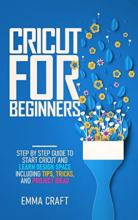 Cricut for Beginners: Step by Step Guide to Start Cricut and Learn Design Space including Tips, Tricks, and Project Ideas