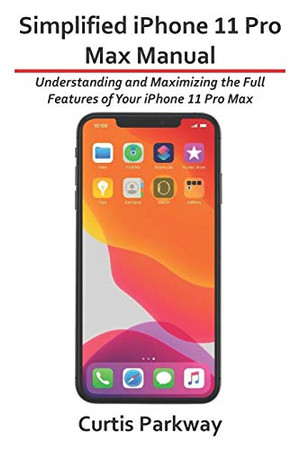 Simplified iPhone 11 Pro Max Manual: Understanding and Maximizing the Full Features of Your iPhone 11 Pro Max - 9781672338103