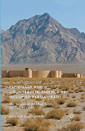 Espionage and Counterintelligence in Occupied Persia (Iran): The Success of the Allied Secret Services, 1941-45