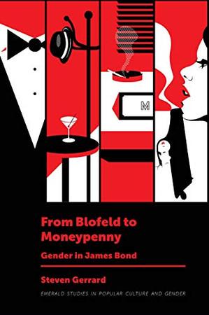 From Blofeld to Moneypenny: Gender in James Bond (Emerald Studies in Popular Culture and Gender)