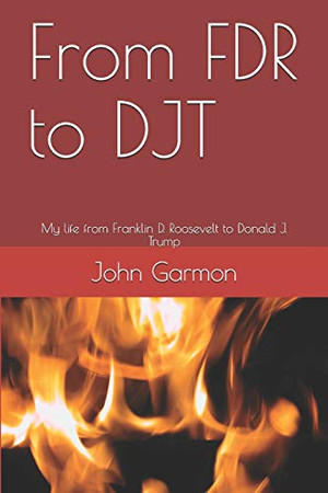 From FDR to DJT: My life from Franklin D. Roosevelt to Donald J. Trump