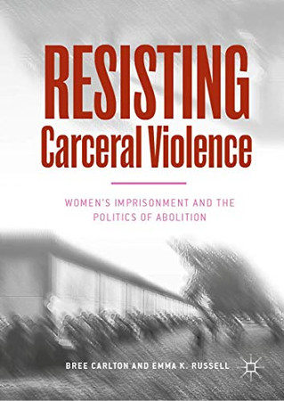 Resisting Carceral Violence: Women's Imprisonment and the Politics of Abolition (Critical Criminological Perspectives)
