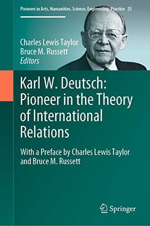 Karl W. Deutsch: Pioneer in the Theory of International Relations: With a Preface by Charles Lewis Taylor and Bruce M. Russett (Pioneers in Arts, Humanities, Science, Engineering, Practice, 25)