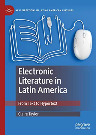 Electronic Literature in Latin America: From Text to Hypertext (New Directions in Latino American Cultures)