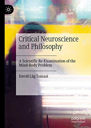 Critical Neuroscience and Philosophy: A Scientific Re-Examination of the Mind-Body Problem
