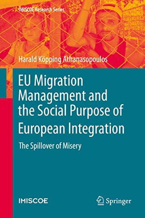 EU Migration Management and the Social Purpose of European Integration: The Spillover of Misery (IMISCOE Research Series)