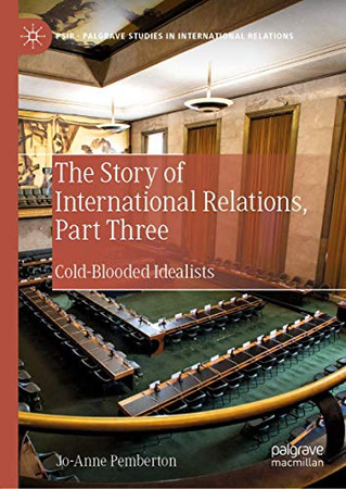 The Story of International Relations, Part Three: Cold-Blooded Idealists (Palgrave Studies in International Relations)