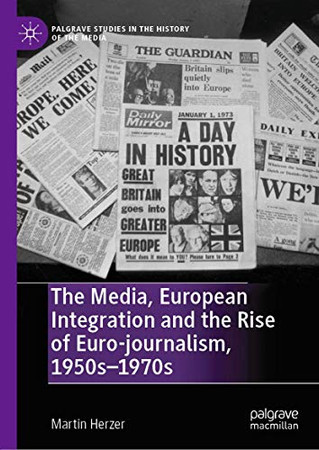 The Media, European Integration and the Rise of Euro-journalism, 1950s–1970s (Palgrave Studies in the History of the Media)