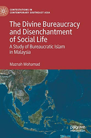 The Divine Bureaucracy and Disenchantment of Social Life: A Study of Bureaucratic Islam in Malaysia (Contestations in Contemporary Southeast Asia)