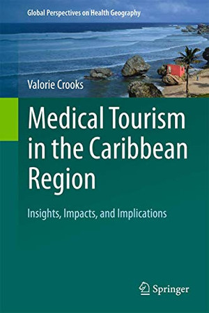 Medical Tourism in the Caribbean Region: Insights, Impacts, and Implications (Global Perspectives on Health Geography)
