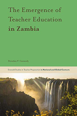 The Emergence of Teacher Education in Zambia (Emerald Studies in Teacher Preparation in National and Global Contexts)