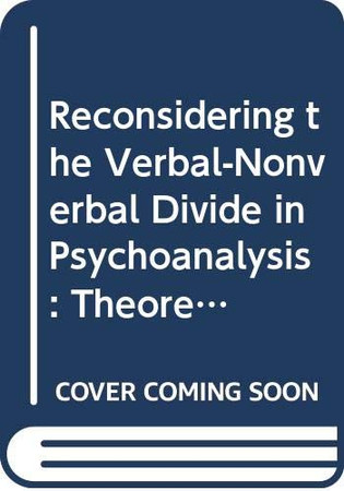 Reconsidering the Verbal-Nonverbal Divide in Psychoanalysis: Theoretical and Clinical Applications of Language Research (Psychoanalysis in a New Key Book Series)