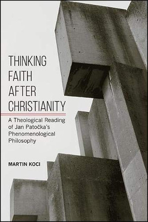 Thinking Faith after Christianity: A Theological Reading of Jan Patočka's Phenomenological Philosophy (SUNY series in Theology and Continental Thought)