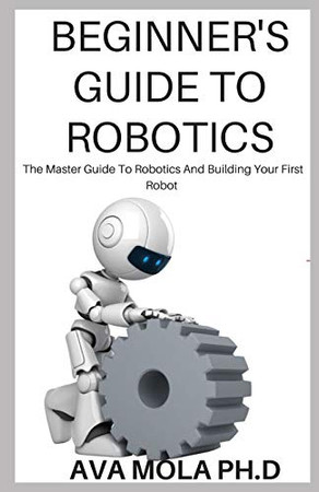 BEGINNER'S GUIDE TO ROBOTICS: The Master Guide To Robotics And Building Your First Robot