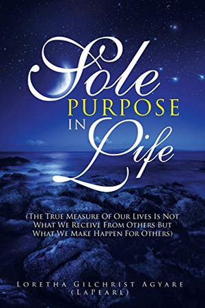 Sole Purpose in Life: (The True Measure of Our Lives Is Not What We Receive from Others but What We Make Happen for Others)