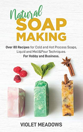 Natural Soap Making: Over 80 Recipes for Cold and Hot Process Soaps, Liquid and Melt&Pour Techniques. For Hobby and Business.