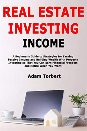 Real Estate Investing Income: A Beginner's Guide to Strategies for Earning Passive Income and Building Wealth With Property Investing so That You Can Earn Financial Freedom and Retire When You Want