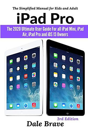iPad Pro: The 2020 Ultimate User Guide For all iPad Mini, iPad Air, iPad Pro and iOS 13 Owners The Simplified Manual for Kids and Adult (3rd Edition)