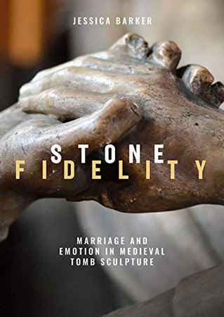 Stone Fidelity: Marriage and Emotion in Medieval Tomb Sculpture (Boydell Studies in Medieval Art and Architecture)