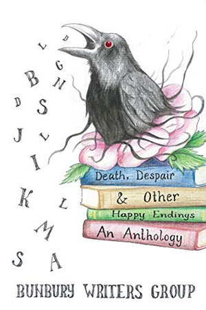 Death, Despair & Other Happy Endings: An Anthology of Short Stories, Flash Fiction, Poems and Plays