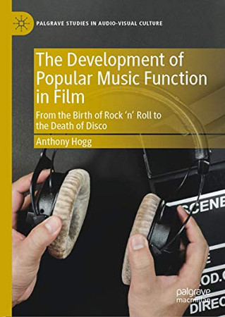 The Development of Popular Music Function in Film: From the Birth of Rock 'n' Roll to the Death of Disco (Palgrave Studies in Audio-Visual Culture)