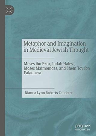 Metaphor and Imagination in Medieval Jewish Thought: Moses ibn Ezra, Judah Halevi, Moses Maimonides, and Shem Tov ibn Falaquera
