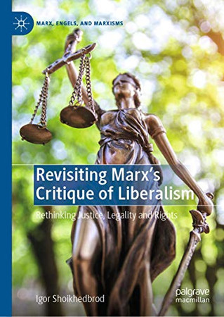 Revisiting Marx's Critique of Liberalism: Rethinking Justice, Legality and Rights (Marx, Engels, and Marxisms)