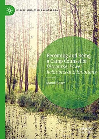 Becoming and Being a Camp Counsellor: Discourse, Power Relations and Emotions (Leisure Studies in a Global Era)