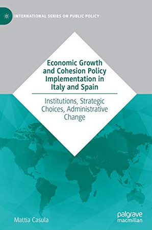 Economic Growth and Cohesion Policy Implementation in Italy and Spain: Institutions, Strategic Choices, Administrative Change (International Series on Public Policy)