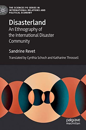 Disasterland: An Ethnography of the International Disaster Community (The Sciences Po Series in International Relations and Political Economy)
