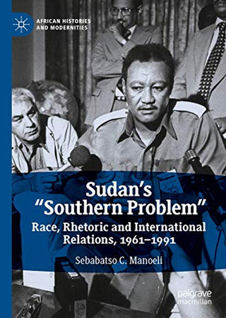 """Sudan's """"Southern Problem"""": Race, Rhetoric and International Relations, 1961-1991 (African Histories and Modernities)"""