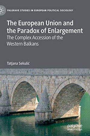 The European Union and the Paradox of Enlargement: The Complex Accession of the Western Balkans (Palgrave Studies in European Political Sociology)