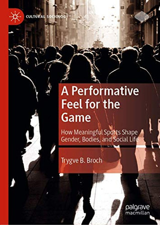 A Performative Feel for the Game: How Meaningful Sports Shape Gender, Bodies, and Social Life (Cultural Sociology)